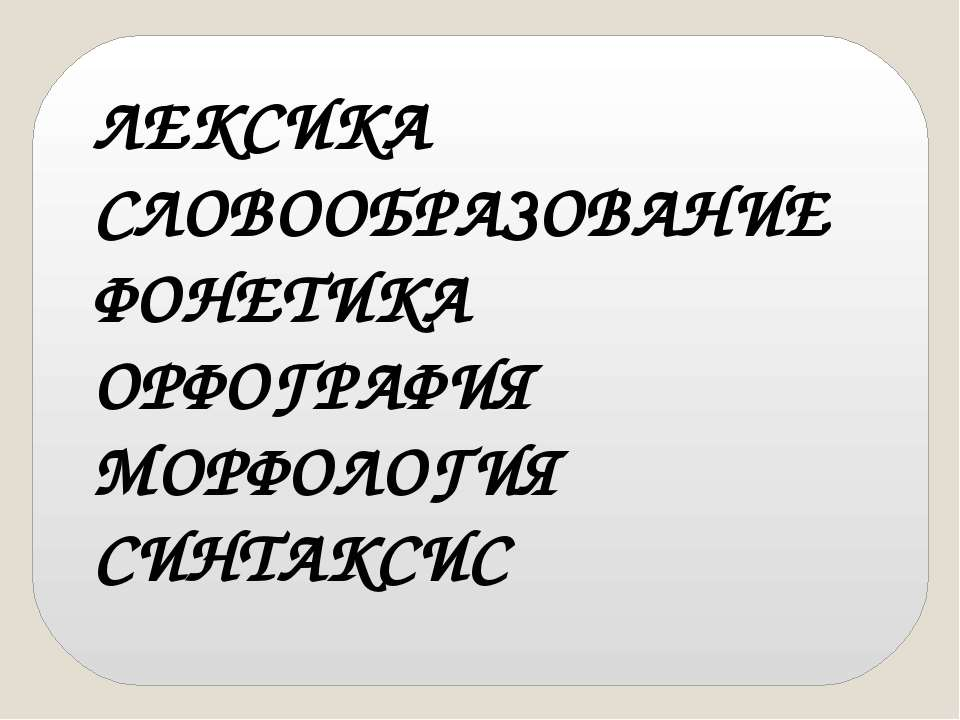 ЛЕКСИКА СЛОВООБРАЗОВАНИЕ ФОНЕТИКА ОРФОГРАФИЯ МОРФОЛОГИЯ СИНТАКСИС