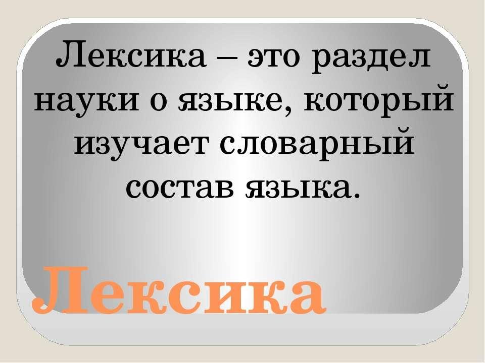 Лексика Лексика – это раздел науки о языке, который изучает словарный состав ...