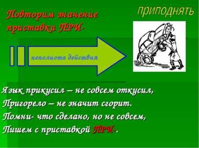 Повторим значение приставки ПРИ- Язык прикусил – не совсем откусил, Пригорело...