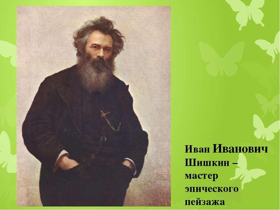 Иван Иванович Шишкин – мастер эпического пейзажа