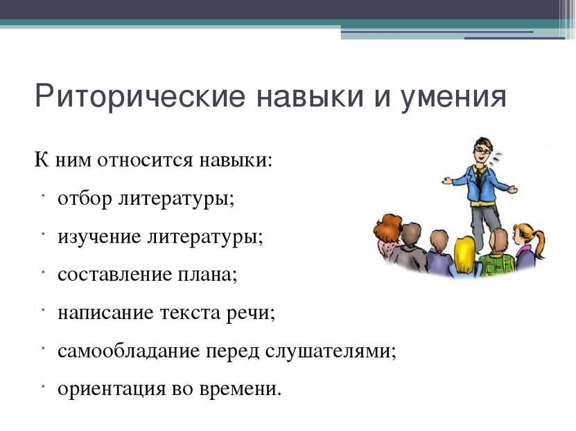 Риторические навыки и умения К ним относится навыки: отбор литературы; изучен...