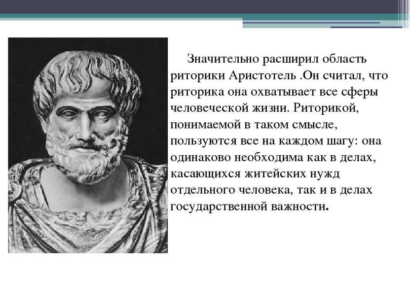 Значительно расширил область риторики Аристотель.Он считал, что риторика она...