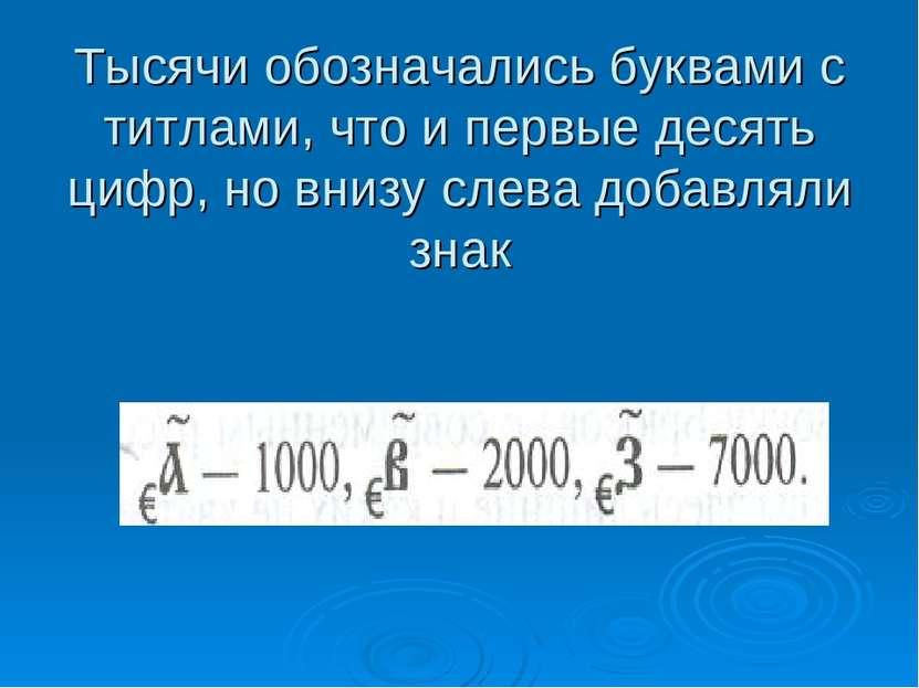 Тысячи обозначались буквами с титлами, что и первые десять цифр, но внизу сле...