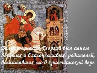 Великомученик Георгий был сыном богатых и благочестивых родителей, воспитав...