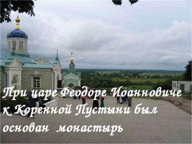 При царе Феодоре Иоанновиче к Коренной Пустыни был основан монастырь