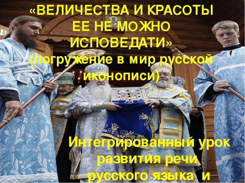 «ВЕЛИЧЕСТВА И КРАСОТЫ ЕЕ НЕ МОЖНО ИСПОВЕДАТИ» (погружение в мир русской иконо...