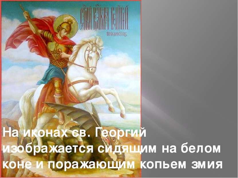 На иконах св. Георгий изображается сидящим на белом коне и поражающим копьем ...