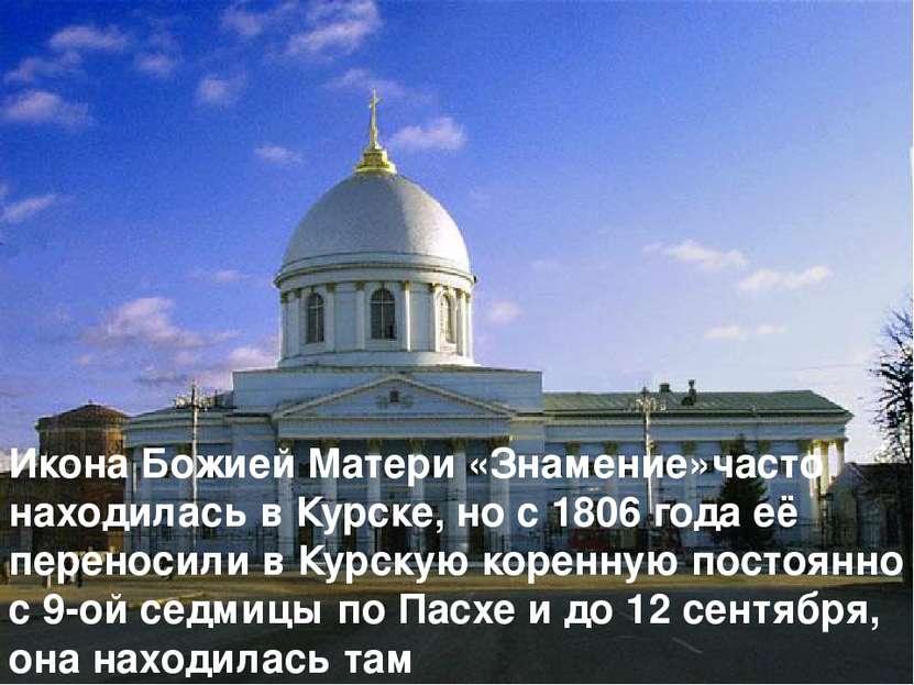 Икона Божией Матери «Знамение»часто находилась в Курске, но с 1806 года её пе...