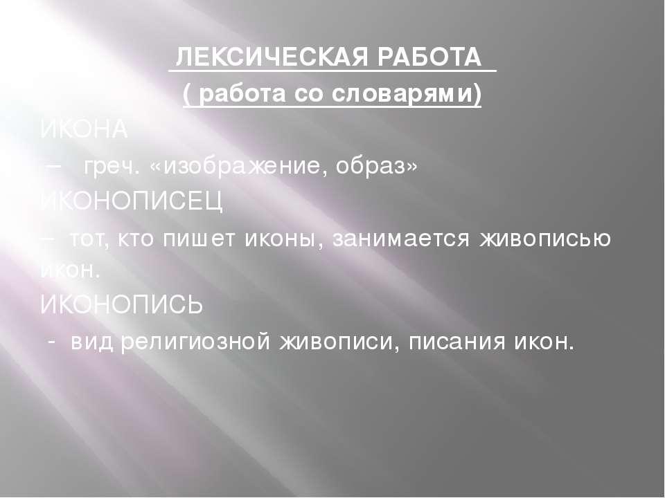 ЛЕКСИЧЕСКАЯ РАБОТА ( работа со словарями) ИКОНА – греч. «изображение, образ» ...