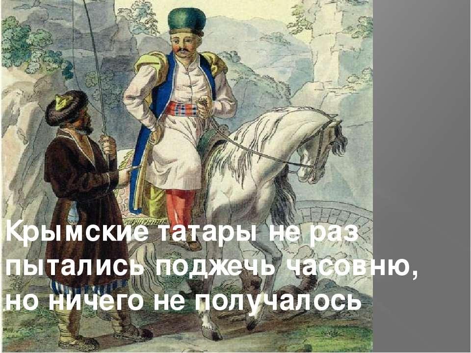 Крымские татары не раз пытались поджечь часовню, но ничего не получалось