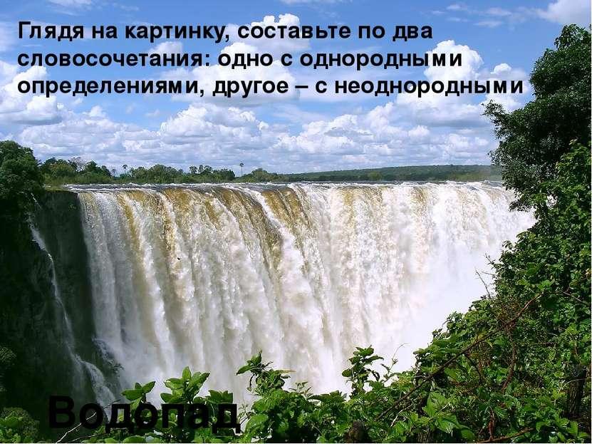 Водопад Глядя на картинку, составьте по два словосочетания: одно с однородным...