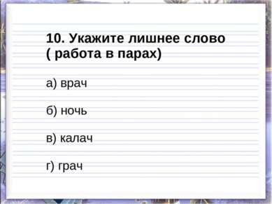 10. Укажите лишнее слово ( работа в парах) а) врач б) ночь в) калач г) грач