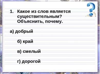 Какое из слов является существительным? Объяснить, почему. а) добрый б) край ...