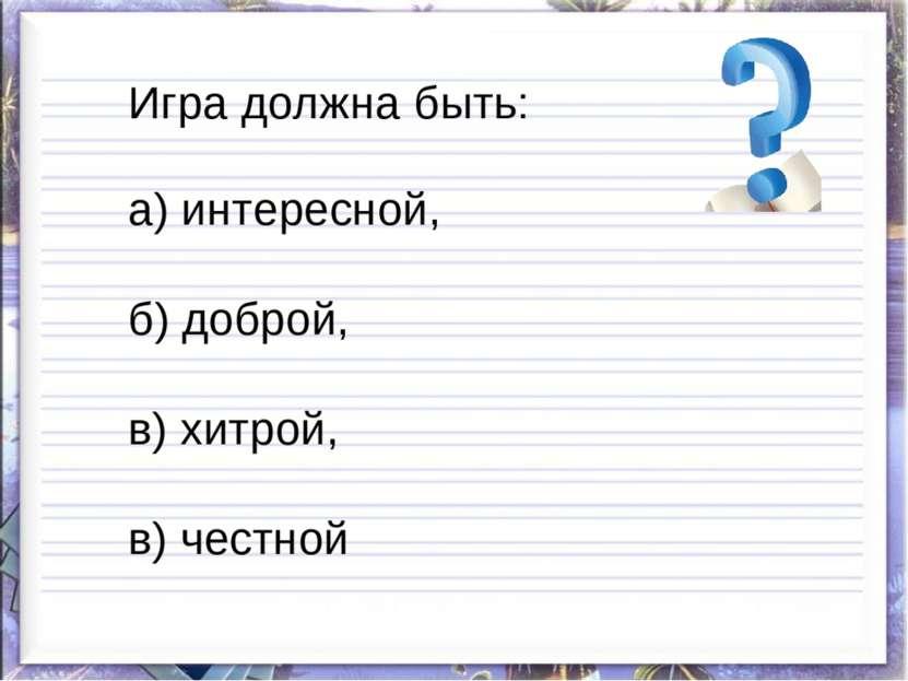 Игра должна быть: а) интересной, б) доброй, в) хитрой, в) честной