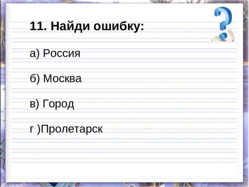 11. Найди ошибку: а) Россия б) Москва в) Город г )Пролетарск