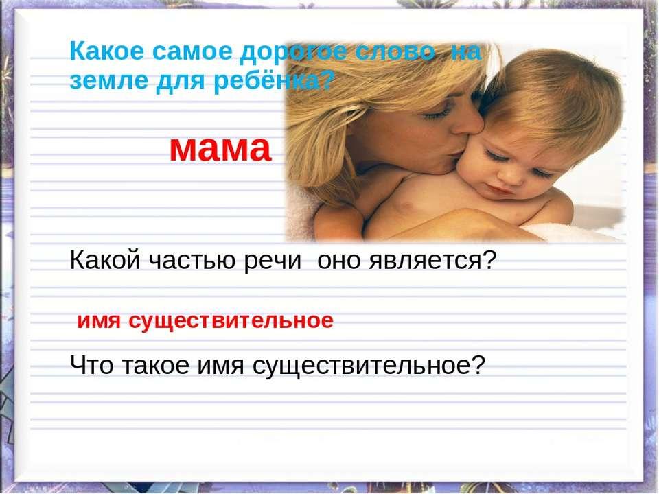 Какое самое дорогое слово на земле для ребёнка? мама Какой частью речи оно яв...