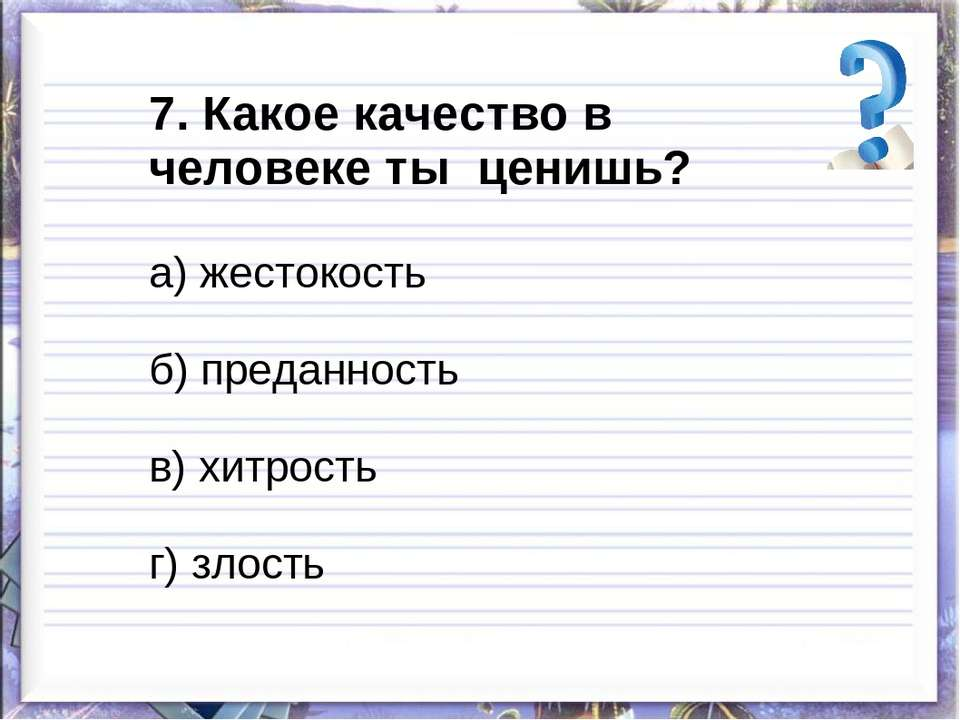 7. Какое качество в человеке ты ценишь? а) жестокость б) преданность в) хитро...