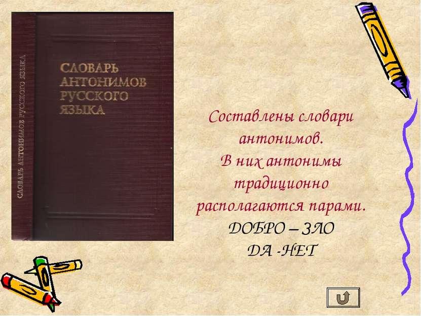 Составлены словари антонимов. В них антонимы традиционно располагаются парами...