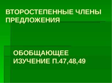 ВТОРОСТЕПЕННЫЕ ЧЛЕНЫ ПРЕДЛОЖЕНИЯ ОБОБЩАЮЩЕЕ ИЗУЧЕНИЕ П.47,48,49