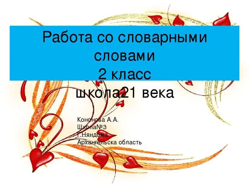 Работа со словарными словами 2 класс школа21 века Кононова А.А. Школа№3 Г.Нян...