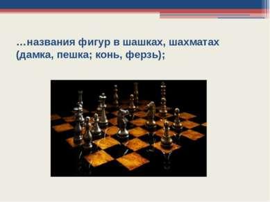 …названия фигур в шашках, шахматах (дамка, пешка; конь, ферзь);