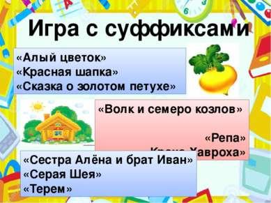 Игра с суффиксами «Алый цветок» «Красная шапка» «Сказка о золотом петухе» «Во...