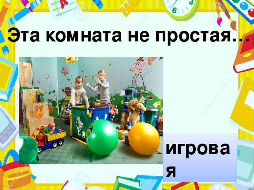 Эта комната не простая… игровая Эта комната не простая, эта комната…….(игровая).