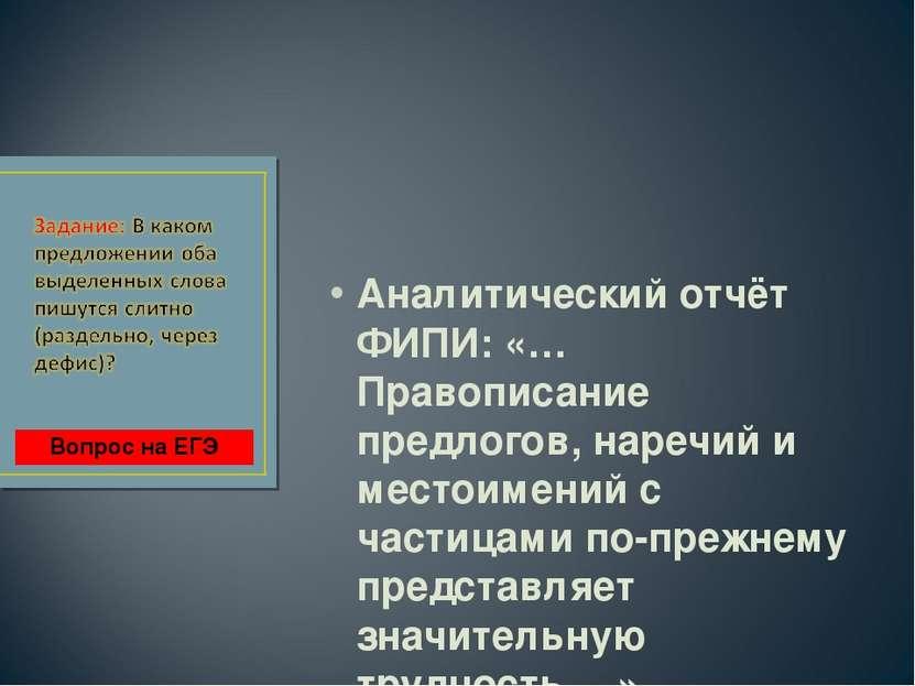 Аналитический отчёт ФИПИ: «…Правописание предлогов, наречий и местоимений с ч...