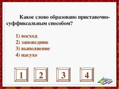 1 2 3 4 Какое слово образовано приставочно-суффиксальным способом? 1) восход ...