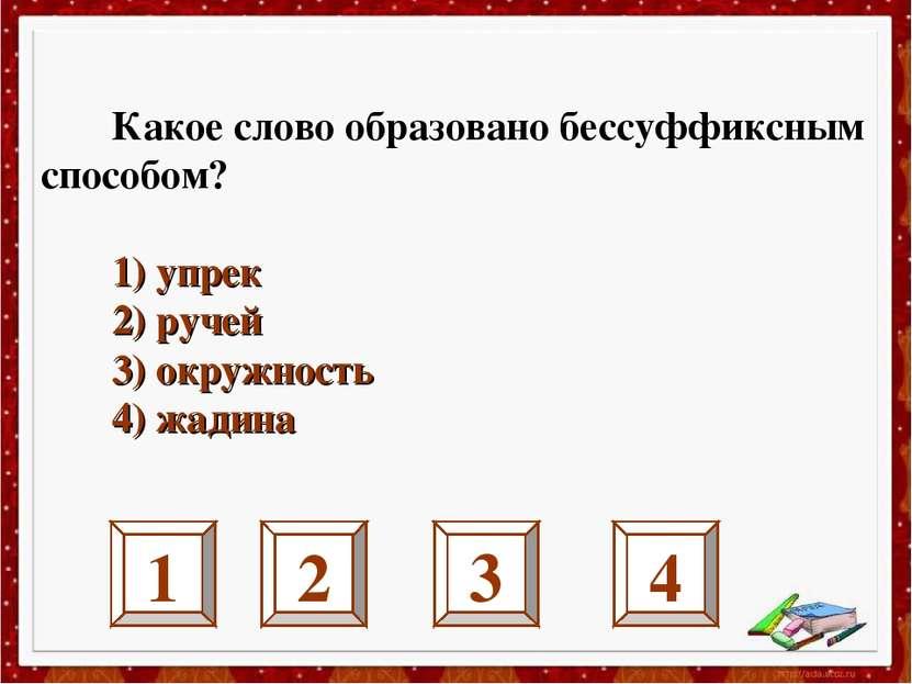 1 2 3 4 Какое слово образовано бессуффиксным способом? 1) упрек 2) ручей 3) о...