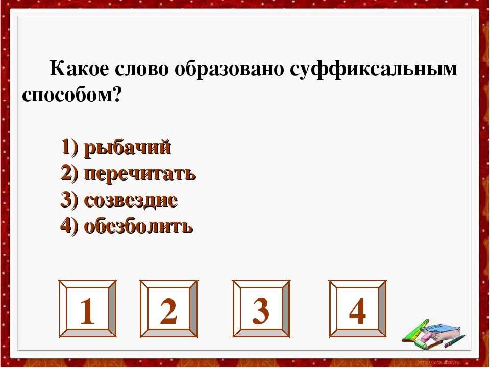 1 2 3 4 Какое слово образовано суффиксальным способом? 1) рыбачий 2) перечита...