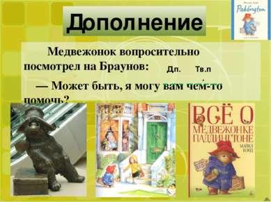 Дополнение Медвежонок вопросительно посмотрел на Браунов: — Может быть, я мог...