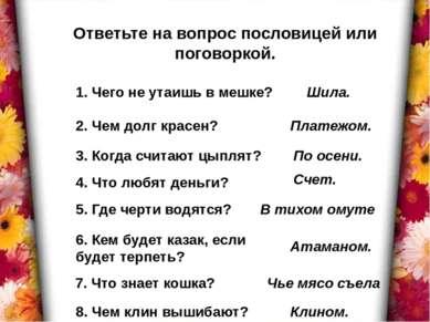 Ответьте на вопрос пословицей или поговоркой. 1. Чего не утаишь в мешке? 2. Ч...