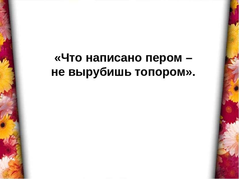 «Что написано пером – не вырубишь топором».