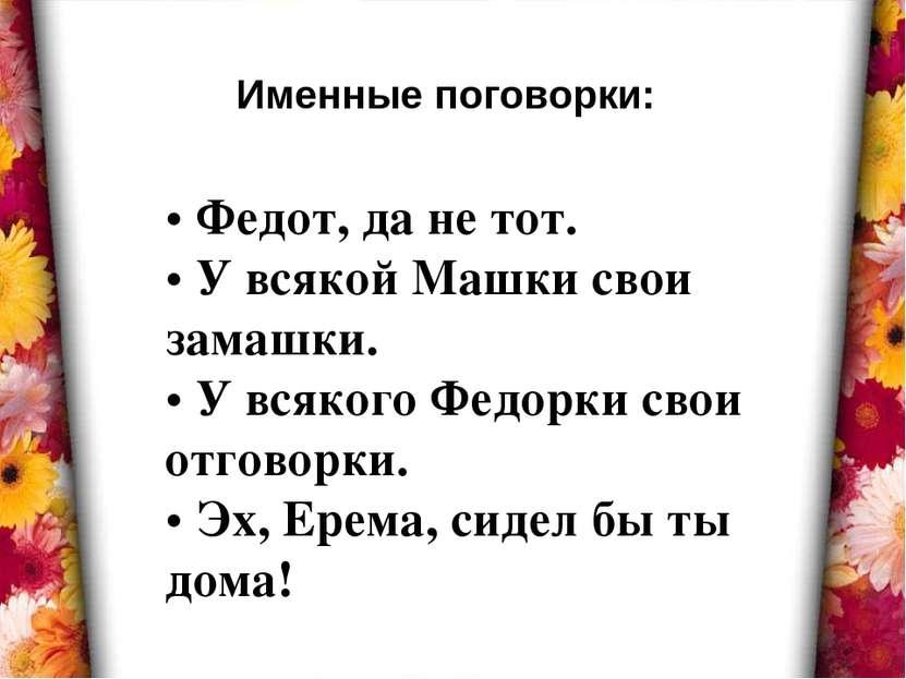 • Федот, да не тот. • У всякой Машки свои замашки. • У всякого Федорки свои о...