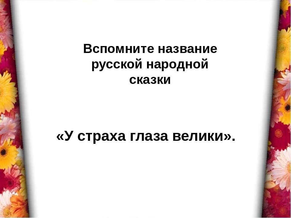 Вспомните название русской народной сказки «У страха глаза велики».