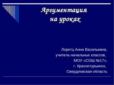 Аргументация на уроках Лоретц Анна Васильевна, учитель начальных классов, МОУ...