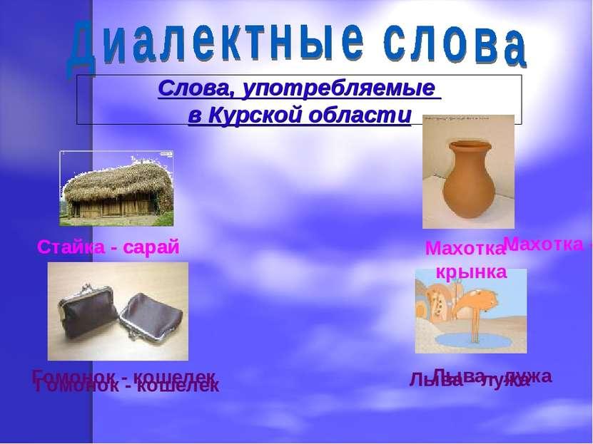 Слова, употребляемые в Курской области Стайка - сарай Махотка - крынка Гомоно...
