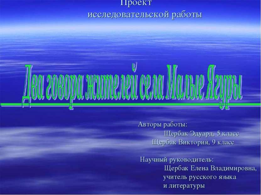Проект исследовательской работы Авторы работы: Щербак Эдуард, 5 класс Щербак ...