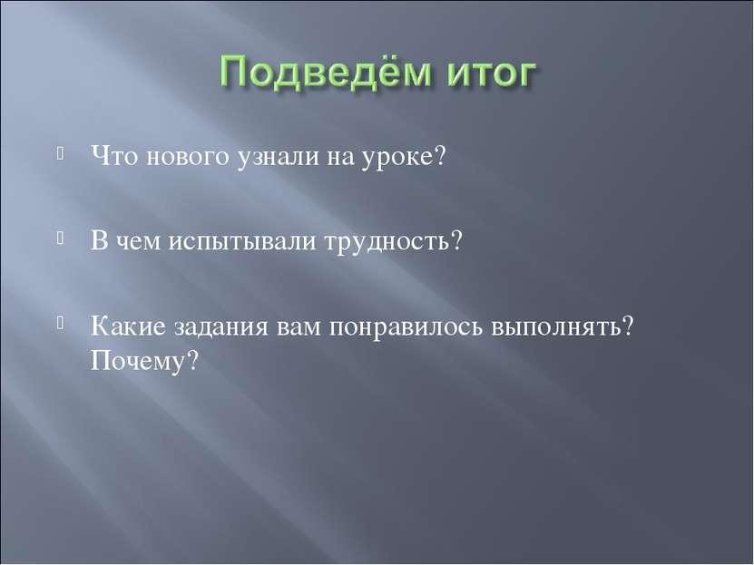 Что нового узнали на уроке? В чем испытывали трудность? Какие задания вам пон...