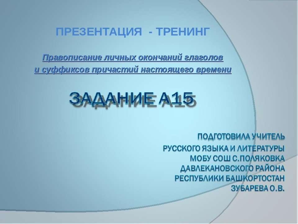 ПРЕЗЕНТАЦИЯ - ТРЕНИНГ Правописание личных окончаний глаголов и суффиксов прич...