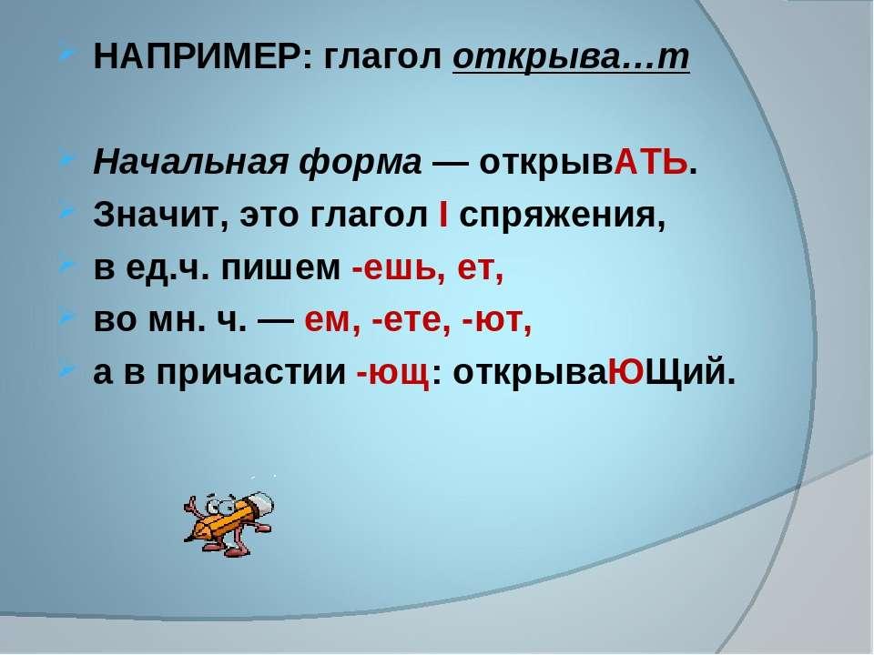 НАПРИМЕР: глагол открыва…т Начальная форма — открывАТЬ. Значит, это глагол I ...