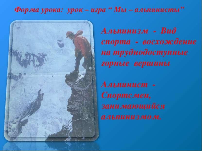 """Форма урока: урок – игра """" Мы – альпинисты"""" Альпинизм - Вид спорта - восхожде..."""