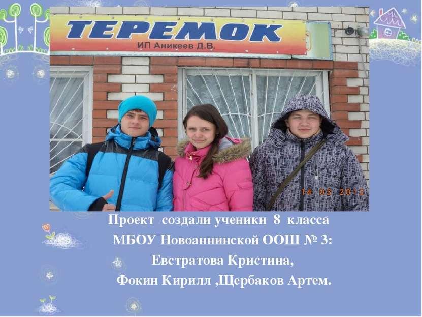 Проект создали ученики 8 класса МБОУ Новоаннинской ООШ № 3: Евстратова Кристи...