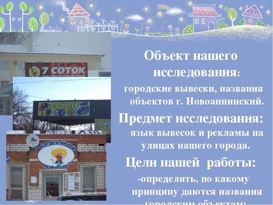 Объект нашего исследования: городские вывески, названия объектов г. Новоаннин...