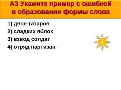 А3 Укажите пример с ошибкой в образовании формы слова 1) двое татаров 2) слад...