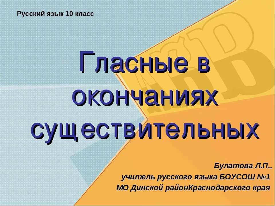 Гласные в окончаниях существительных Булатова Л.П., учитель русского языка БО...