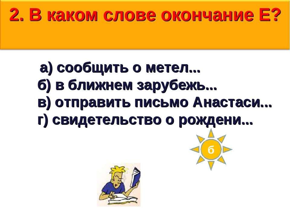 2.В каком слове окончание Е?  б  а)сообщить о метел... б)...
