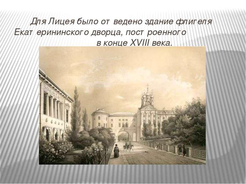 Для Лицея было отведено здание флигеля Екатерининского дворца, построенного в...