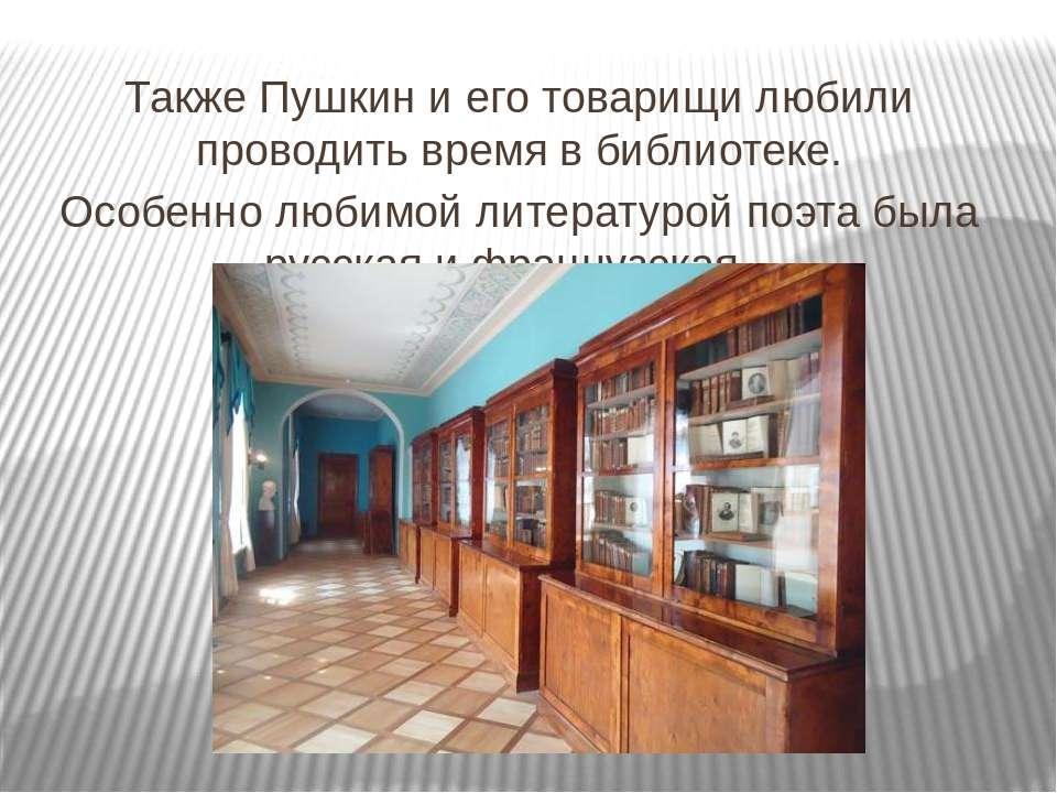 Также Пушкин и его товарищи любили проводить время в библиотеке. Особенно люб...
